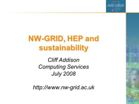 NW-GRID, HEP and sustainability Cliff Addison Computing Services July 2008