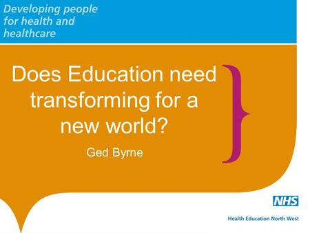 Does Education need transforming for a new world? Ged Byrne.