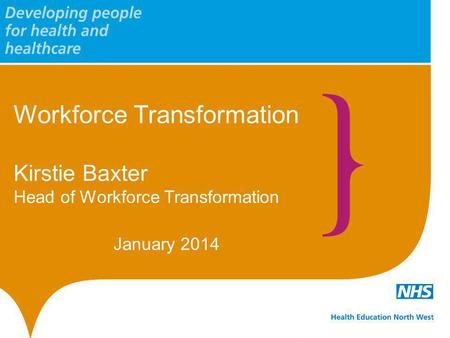 Workforce Transformation Kirstie Baxter Head of Workforce Transformation January 2014.