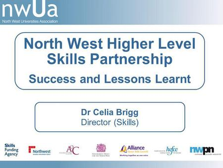 Dr Celia Brigg Director (Skills) North West Higher Level Skills Partnership Success and Lessons Learnt.