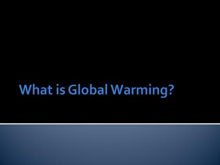  GLOBAL WARMING is the increase of the Earth's average surface temperature due to a build-up of greenhouse gases in the atmosphere.  CLIMATE CHANGE.