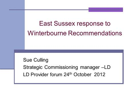 East Sussex response to Winterbourne Recommendations Sue Culling Strategic Commissioning manager –LD LD Provider forum 24 th October 2012.