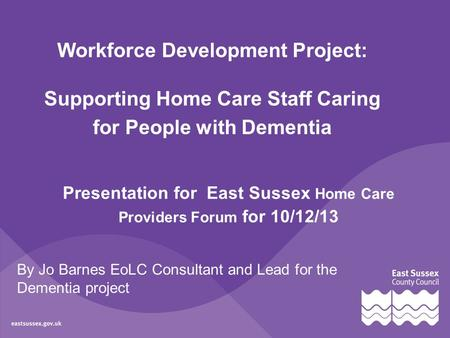 By Jo Barnes EoLC Consultant and Lead for the Dementia project Workforce Development Project: Supporting Home Care Staff Caring for People with Dementia.
