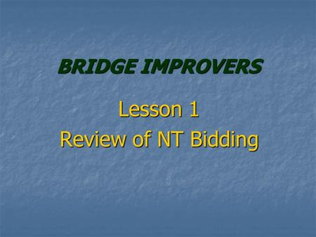 BRIDGE IMPROVERS Lesson 1 Review of NT Bidding. IMPROVERS COURSE Lots of Reviewing of Bidding Lots of Reviewing of Bidding New Bidding Conventions New.