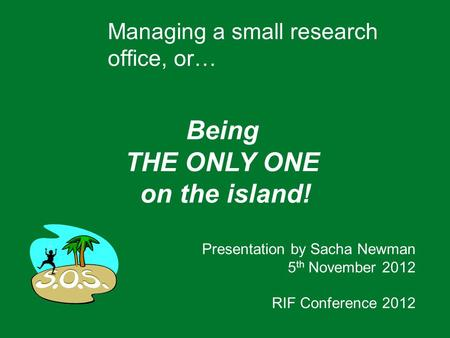 Managing a small research office, or… Being THE ONLY ONE on the island! Presentation by Sacha Newman 5 th November 2012 RIF Conference 2012.