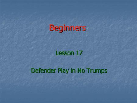 Beginners Lesson 17 Defender Play in No Trumps. The hardest part of Bridge The hardest part of Bridge Declarer knows all his cards Declarer knows all.