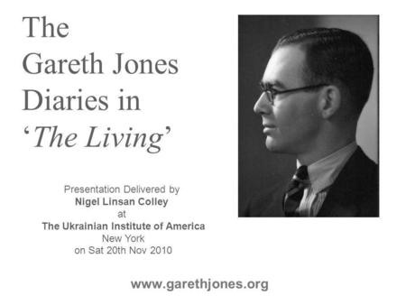 The Gareth Jones Diaries in 'The Living' www.garethjones.org Presentation Delivered by Nigel Linsan Colley at The Ukrainian Institute of America New York.