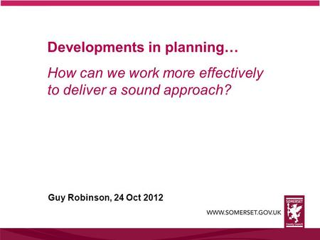 Developments in planning… How can we work more effectively to deliver a sound approach? Guy Robinson, 24 Oct 2012.