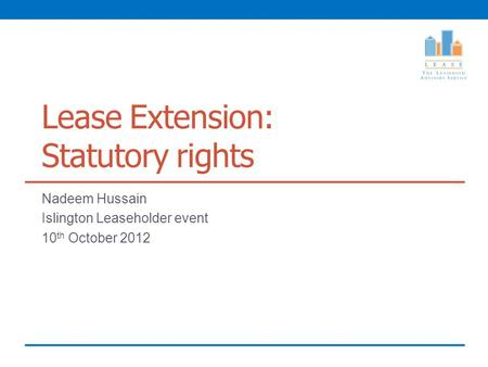 Lease Extension: Statutory rights Nadeem Hussain Islington Leaseholder event 10 th October 2012.