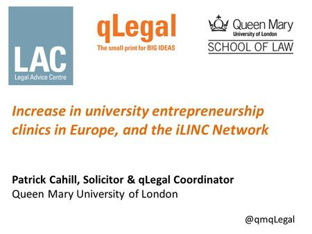 Increase in university entrepreneurship clinics in Europe, and the iLINC Network Patrick Cahill, Solicitor & qLegal Coordinator Queen Mary University of.
