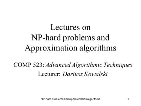 NP-hard problems and Approximation algorithms1 Lectures on NP-hard problems and Approximation algorithms COMP 523: Advanced Algorithmic Techniques Lecturer: