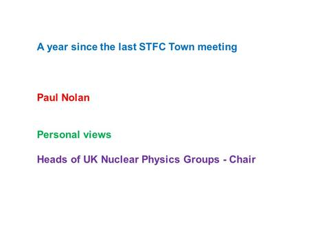 A year since the last STFC Town meeting Paul Nolan Personal views Heads of UK Nuclear Physics Groups - Chair.