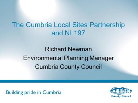 Building pride in Cumbria Do not use fonts other than Arial for your presentations The Cumbria Local Sites Partnership and NI 197 Richard Newman Environmental.