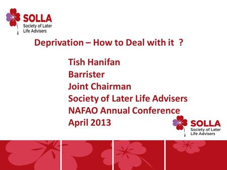 Deprivation – How to Deal with it ? Tish Hanifan Barrister Joint Chairman Society of Later Life Advisers NAFAO Annual Conference April 2013.