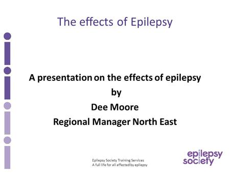Epilepsy Society Training Services A full life for all affected by epilepsy The effects of Epilepsy A presentation on the effects of epilepsy by Dee Moore.