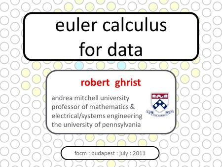 Euler calculus for data focm : budapest : july : 2011 robert ghrist andrea mitchell university professor of mathematics & electrical/systems engineering.