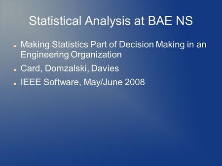 Statistical Analysis at BAE NS Making Statistics Part of Decision Making in an Engineering Organization Card, Domzalski, Davies IEEE Software, May/June.