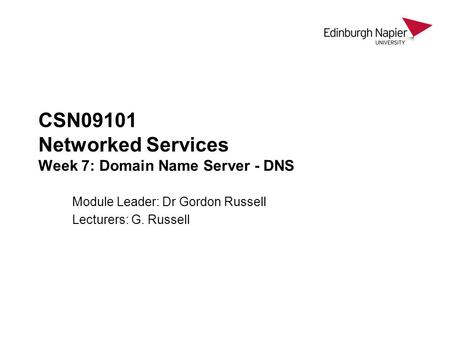 CSN09101 Networked Services Week 7: Domain Name Server - DNS Module Leader: Dr Gordon Russell Lecturers: G. Russell.