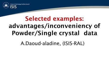 Selected examples: advantages/inconveniency of Powder/Single crystal data A.Daoud-aladine, (ISIS-RAL)