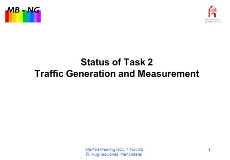 MB - NG MB-NG Meeting UCL 1 Nov 02 R. Hughes-Jones Manchester 1 Status of Task 2 Traffic Generation and Measurement.
