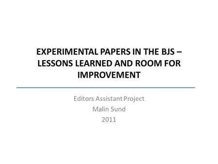 EXPERIMENTAL PAPERS IN THE BJS – LESSONS LEARNED AND ROOM FOR IMPROVEMENT Editors Assistant Project Malin Sund 2011.
