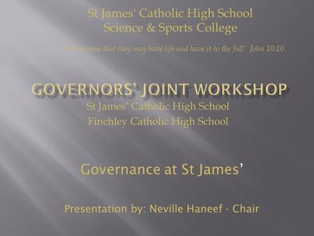 St James' Catholic High School Finchley Catholic High School Governance at St James' Presentation by: Neville Haneef - Chair St James' Catholic High School.
