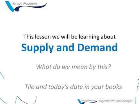 This lesson we will be learning about Supply and Demand What do we mean by this? Tile and today's date in your books.