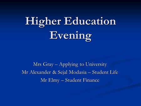 Higher Education Evening Mrs Gray – Applying to University Mr Alexander & Sejal Modasia – Student Life Mr Elmy – Student Finance.