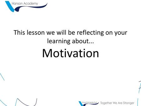 This lesson we will be reflecting on your learning about... Motivation.