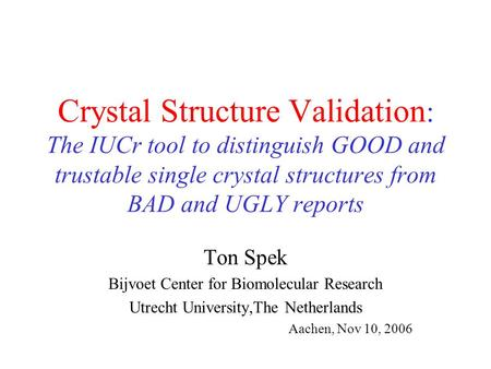 Crystal Structure Validation : The IUCr tool to distinguish GOOD and trustable single crystal structures from BAD and UGLY reports Ton Spek Bijvoet Center.