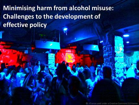 Minimising harm from alcohol misuse: Challenges to the development of effective policy  nTrance used under a Creative Commons 2.0 license.