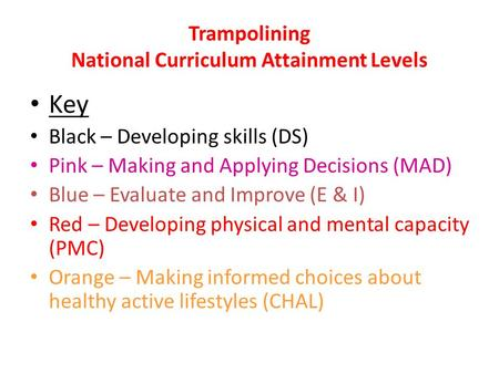 Trampolining National Curriculum Attainment Levels Key Black – Developing skills (DS) Pink – Making and Applying Decisions (MAD) Blue – Evaluate and Improve.