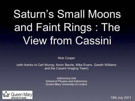Saturn's Small Moons and Faint Rings : The View from Cassini Nick Cooper (with thanks to Carl Murray, Kevin Beurle, Mike Evans, Gareth Williams and the.