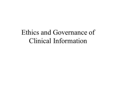 Ethics and Governance of Clinical Information. Ethics, Confidentialty and Consent Ethical approach Trust Joint Act of Publication Forum for Governance.