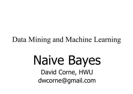 Data Mining and Machine Learning Naive Bayes David Corne, HWU