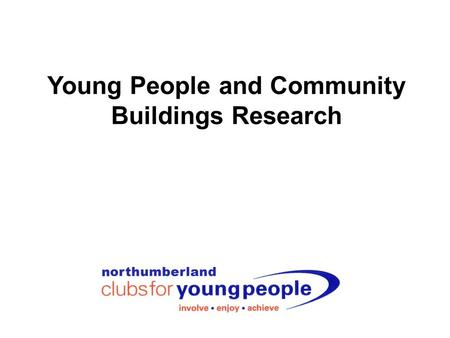 Young People and Community Buildings Research. Northumberland Clubs for Young People Our vision is: Working together to enable young people to be involved,