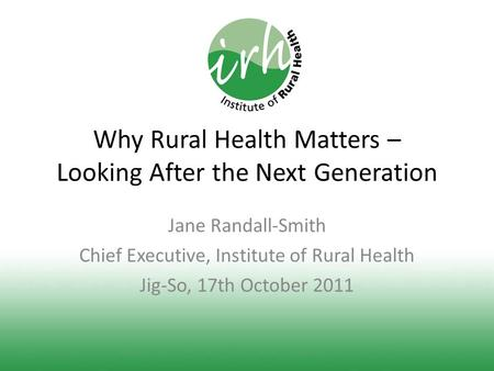 Why Rural Health Matters – Looking After the Next Generation Jane Randall-Smith Chief Executive, Institute of Rural Health Jig-So, 17th October 2011.