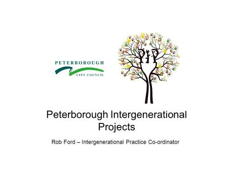 Peterborough Intergenerational Projects Rob Ford – Intergenerational Practice Co-ordinator.