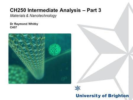CH250 Intermediate Analysis – Part 3 Materials & Nanotechnology Dr Raymond Whitby C407.