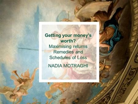 Getting your money's worth? Maximising returns Remedies and Schedules of Loss NADIA MOTRAGHI.