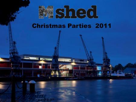 Christmas Parties 2011. M Shed available for Christmas parties! M Shed is the venue where everybody wants to be seen this Christmas. M Shed provides a.