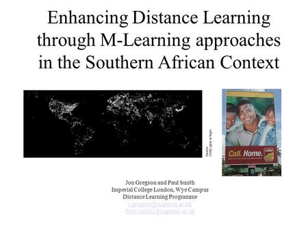 Enhancing Distance Learning through M-Learning approaches in the Southern African Context Jon Gregson and Paul Smith Imperial College London, Wye Campus.