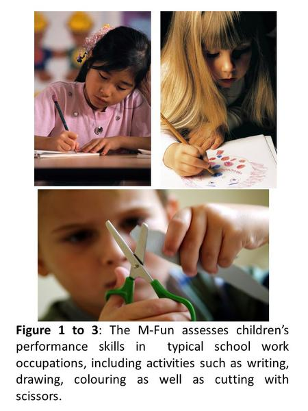 Figure 1 to 3: The M-Fun assesses children's performance skills in typical school work occupations, including activities such as writing, drawing, colouring.