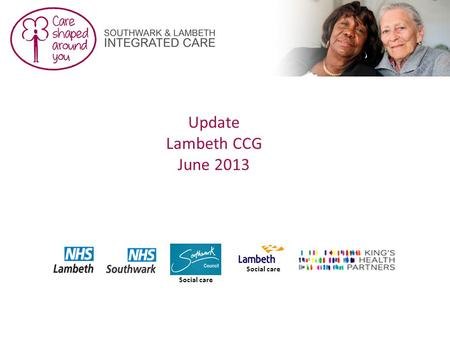 Update Lambeth CCG June 2013 Social care. 2 This report covers: An update on the older people's programme, currently live An update on supporting workstreams.