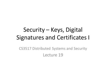 Security – Keys, Digital Signatures and Certificates I CS3517 Distributed Systems and Security Lecture 19.