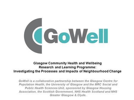 GoWell is a collaborative partnership between the Glasgow Centre for Population Health, the University of Glasgow and the MRC Social and Public Health.