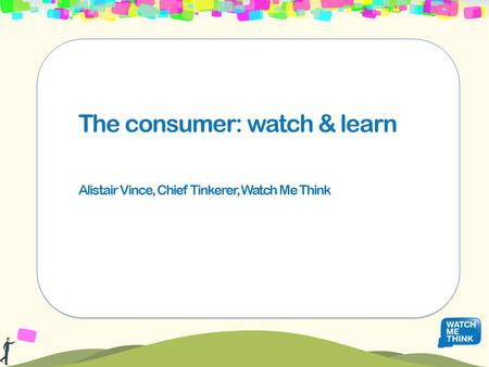 The consumer: watch & learn Alistair Vince, Chief Tinkerer, Watch Me Think.