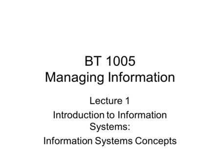 BT 1005 Managing Information Lecture 1 Introduction to Information Systems: Information Systems Concepts.