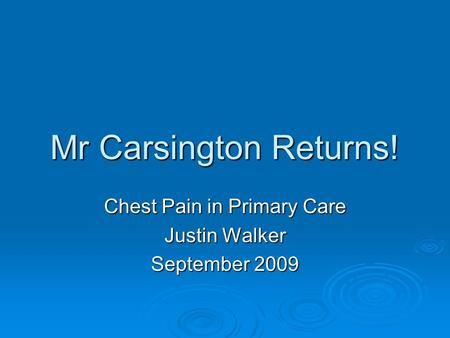 Mr Carsington Returns! Chest Pain in Primary Care Justin Walker September 2009.