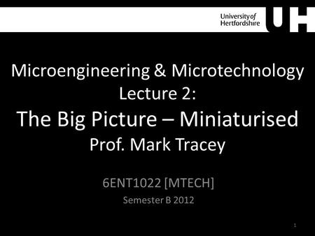 Microengineering & Microtechnology Lecture 2: The Big Picture – Miniaturised Prof. Mark Tracey 6ENT1022 [MTECH] Semester B 2012 1.